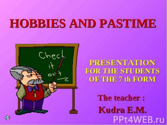 Hobbies and pastime PRESENTATION FOR THE STUDENTS OF THE 7 th FORM The teacher : Kudra E.M.