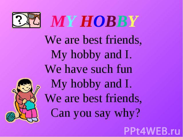 MY HOBBY We are best friends, My hobby and I. We have such fun My hobby and I. We are best friends, Can you say why?