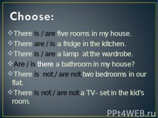 Choose:There is / are five rooms in my house. There are / is a fridge in the kit