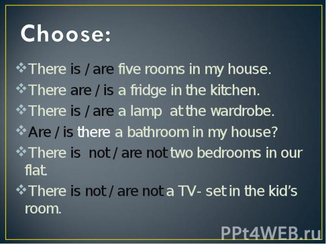 Choose:There is / are five rooms in my house. There are / is a fridge in the kitchen. There is / are a lamp at the wardrobe. Are / is there a bathroom in my house? There is not / are not two bedrooms in our flat. There is not / are not a TV- set in …