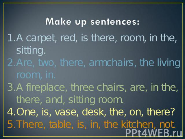 Make up sentences:A carpet, red, is there, room, in the, sitting. Are, two, there, armchairs, the living room, in. A fireplace, three chairs, are, in the, there, and, sitting room. One, is, vase, desk, the, on, there? There, table, is, in, the kitch…