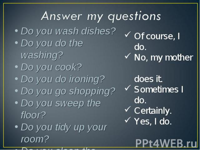 Answer my questionsDo you wash dishes? Do you do the washing? Do you cook? Do you do ironing? Do you go shopping? Do you sweep the floor? Do you tidy up your room? Do you clean the house? Of course, I do. No, my mother does it. Sometimes I do. Certa…