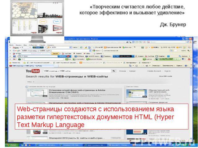 «Творческим считается любое действие, которое эффективно и вызывает удивление»   Дж. Брунер Web-страницы создаются с использованием языка разметки гипертекстовых документов HTML (Hyper Text Markup Language