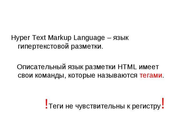 Hyper Text Markup Language – язык гипертекстовой разметки. Описательный язык разметки HTML имеет свои команды, которые называются тегами. !Теги не чувствительны к регистру!