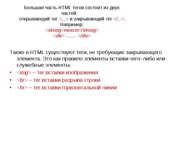 Большая часть HTML тегов состоит из двух частей: открывающий тег и закрывающий тег . Например: текст ........ Также в HTML существуют теги, не требующие закрывающего элемента. Это как правило элементы вставки чего–либо или служебные элементы: – тег…