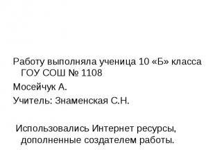 Работу выполняла ученица 10 «Б» класса ГОУ СОШ № 1108 Мосейчук А. Учитель: Знаме