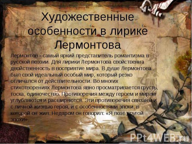 Художественные особенности в лирике Лермонтова Лермонтов - самый яркий представитель романтизма в русской поэзии. Для лирики Лермонтова свойственна двойственность в восприятие мира. В душе Лермонтова был свой идеальный особый мир, который резко отли…