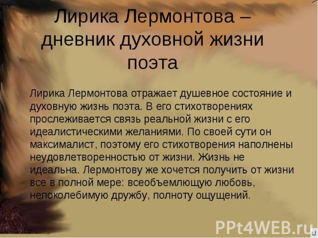 Лирика Лермонтова – дневник духовной жизни поэта Лирика Лермонтова отражает душевное состояние и духовную жизнь поэта. В его стихотворениях прослеживается связь реальной жизни с его идеалистическими желаниями. По своей сути он максималист, поэтому е…