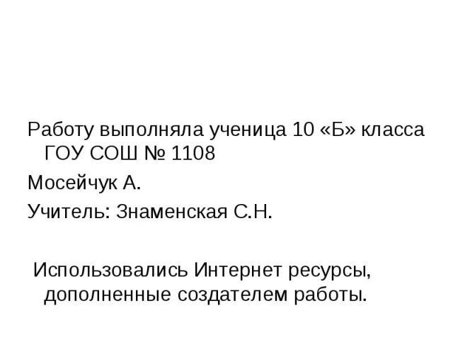 Работу выполняла ученица 10 «Б» класса ГОУ СОШ № 1108 Мосейчук А. Учитель: Знаменская С.Н. Использовались Интернет ресурсы, дополненные создателем работы.