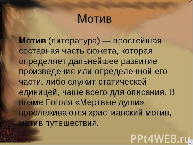 Мотив Мотив (литература)— простейшая составная часть сюжета, которая определяет дальнейшее развитие произведения или определенной его части, либо служит статической единицей, чаще всего для описания. В поэме Гоголя «Мертвые души» прослеживаются хри…
