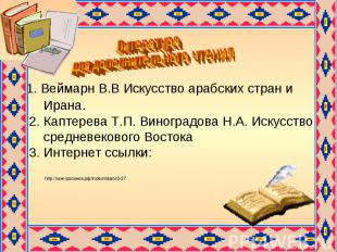 Литература для дополнительного чтения 1. Веймарн В.В Искусство арабских стран и