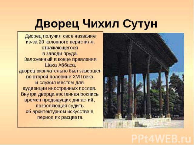 Дворец Чихил Сутун Дворец получил свое название из-за 20 колонного перистиля, отражающегося в заводи пруда. Заложенный в конце правления Шаха Аббаса, дворец окончательно был завершен во второй половине XVII века и служил местом для аудиенции иностра…