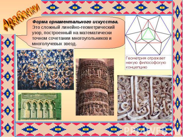Арабески Форма орнаментального искусства. Это сложный линейно-геометрический узор, построенный на математически точном сочетании многоугольников и многолучевых звезд.