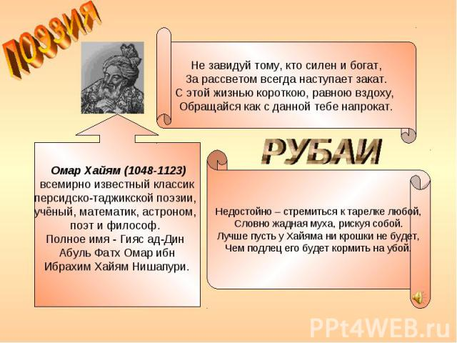 поэзия Не завидуй тому, кто силен и богат, За рассветом всегда наступает закат. С этой жизнью короткою, равною вздоху, Обращайся как с данной тебе напрокат. Омар Хайям (1048-1123) всемирно известный классик персидско-таджикской поэзии, учёный, мате…