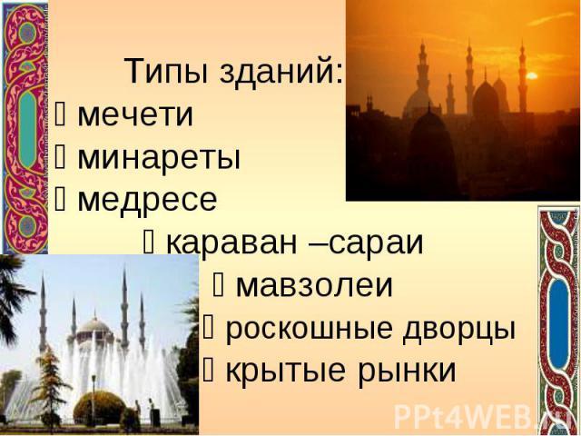 Типы зданий: мечети минареты медресе караван –сараи мавзолеи роскошные дворцы крытые рынки