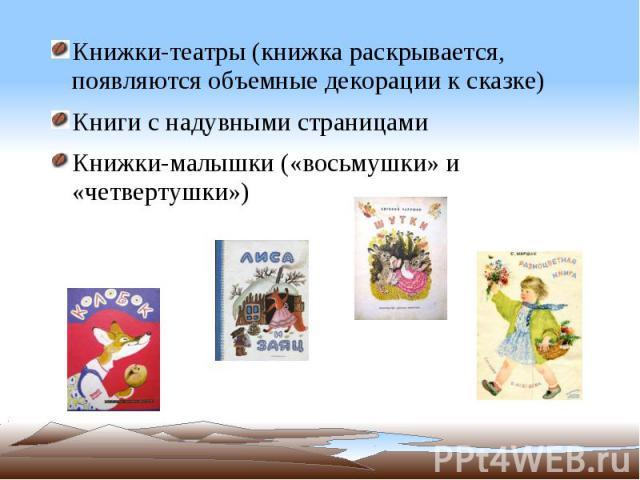Книжки-театры (книжка раскрывается, появляются объемные декорации к сказке) Книги с надувными страницами Книжки-малышки («восьмушки» и «четвертушки»)
