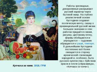 Работы зрелищные, декоративные раскрывают русский характер через бытовой жанр. Н