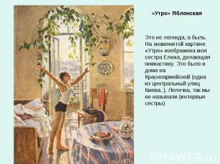 «Утро» Яблонская Это не легенда, а быль. На знаменитой картине «Утро» изображена