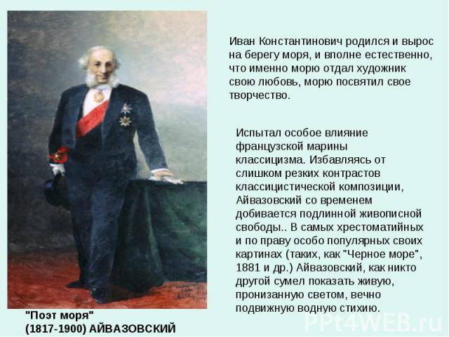 Иван Константинович родился и вырос на берегу моря, и вполне естественно, что именно морю отдал художник свою любовь, морю посвятил свое творчество. Испытал особое влияние французской марины классицизма.Избавляясь от слишком резких контрастов класс…