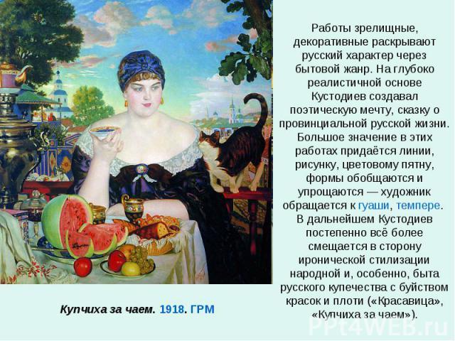 Работы зрелищные, декоративные раскрывают русский характер через бытовой жанр. На глубоко реалистичной основе Кустодиев создавал поэтическую мечту, сказку о провинциальной русской жизни. Большое значение в этих работах придаётся линии, рисунку, цвет…