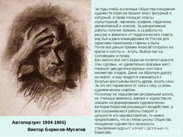 За годы учебы в училище Общества поощрения художеств Борисов прошел класс фигурный и натурный, а также посещал классы скульптурный, черчения, графики, педагогики, декоративный и эскизов. За декоративные работы получил премию, а за работы по рисунку …