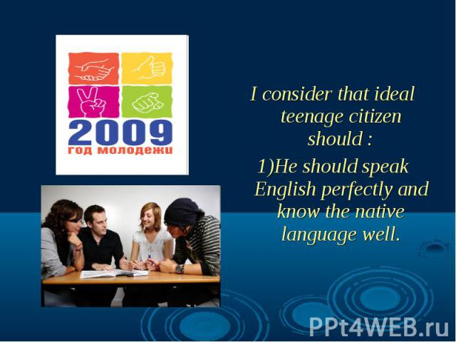 I consider that ideal teenage citizen should : 1)He should speak English perfectly and know the native language well.