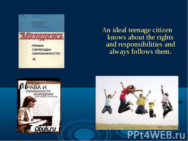 An ideal teenage citizen knows about the rights and responsibilities and always follows them.