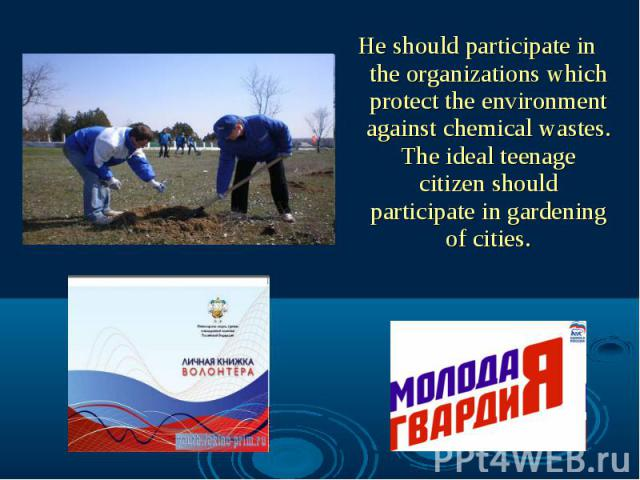 He should participate in the organizations which protect the environment against chemical wastes. The ideal teenage citizen should participate in gardening of cities.