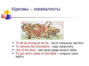 Идиомы – эквиваленты To be as strong as an ox – быть сильным, как вол To remove