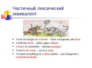 Частичный лексический эквивалент To be as hungry as a hunter – быть голодным, ка