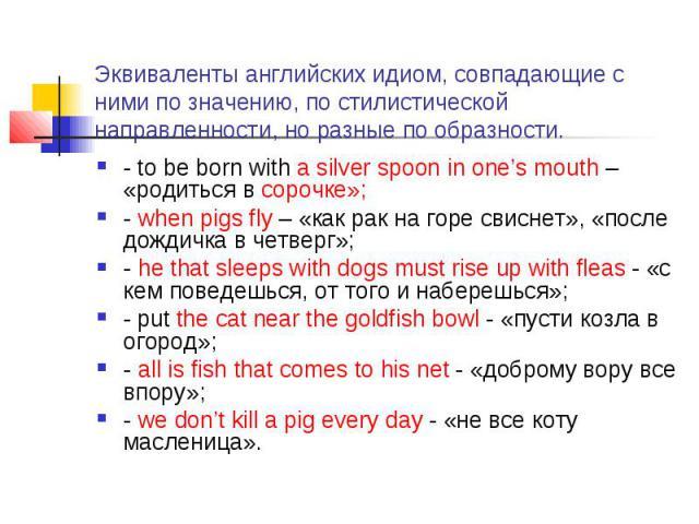Эквиваленты английских идиом, совпадающие с ними по значению, по стилистической направленности, но разные по образности. - to be born with a silver spoon in one's mouth – «родиться в сорочке»; - when pigs fly – «как рак на горе свиснет», «после дожд…