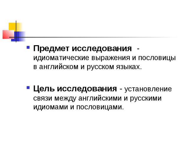 Предмет исследования - идиоматические выражения и пословицы в английском и русском языках. Цель исследования - установление связи между английскими и русскими идиомами и пословицами.