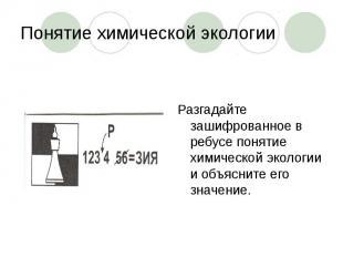 Понятие химической экологии Разгадайте зашифрованное в ребусе понятие химической