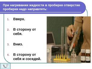 При нагревании жидкости в пробирке отверстие пробирки надо направлять: Вверх. В