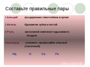 Составьте правильные пары 1.Кальций а)содержание гемоглобина в крови 2.Железо б)
