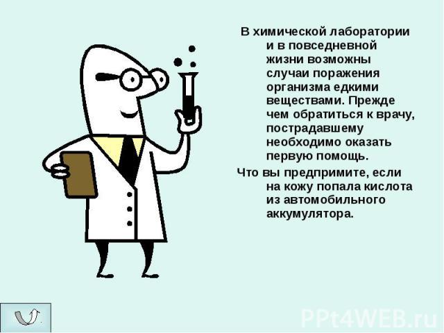 В химической лаборатории и в повседневной жизни возможны случаи поражения организма едкими веществами. Прежде чем обратиться к врачу, пострадавшему необходимо оказать первую помощь. Что вы предпримите, если на кожу попала кислота из автомобильного а…