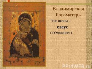 Владимирская Богоматерь Тип иконы – елеус («Умиление»)