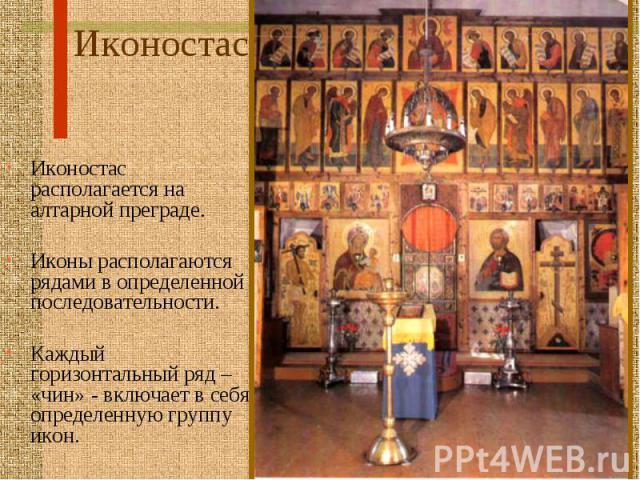 Иконостас Иконостас располагается на алтарной преграде. Иконы располагаются рядами в определенной последовательности. Каждый горизонтальный ряд – «чин» - включает в себя определенную группу икон.