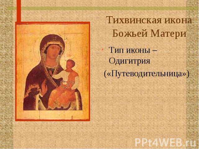 Тихвинская икона Божьей Матери Тип иконы – Одигитрия («Путеводительница»)