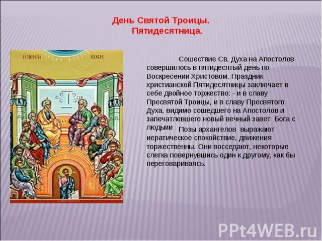 День Святой Троицы. Пятидесятница. Сошествие Св. Духа на Апостолов совершилось в пятидесятый день по Воскресении Христовом. Праздник христианской Пятидесятницы заключает в себе двойное торжество: - и в славу Пресвятой Троицы, и в славу Пресвятого Ду…