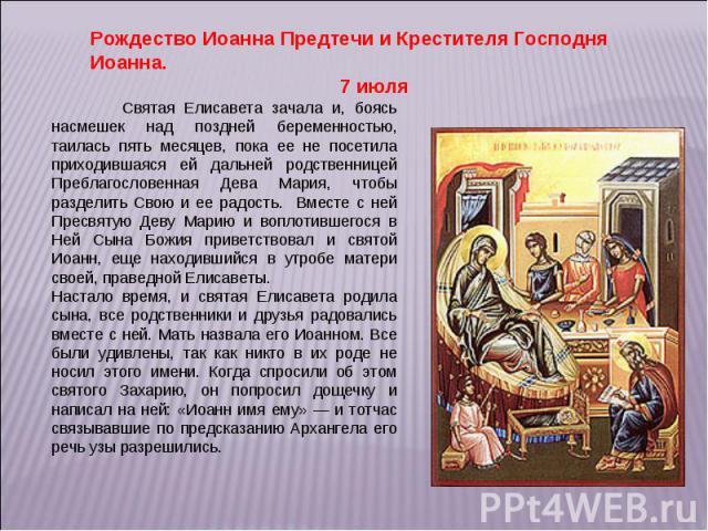 Рождество Иоанна Предтечи и Крестителя Господня Иоанна. 7 июля Святая Елисавета зачала и, боясь насмешек над поздней беременностью, таилась пять месяцев, пока ее не посетила приходившаяся ей дальней родственницей Преблагословенная Дева Мария, чтобы …