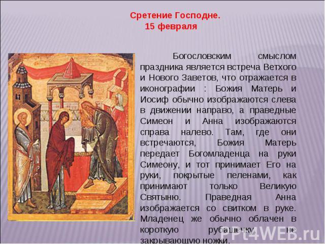 Сретение Господне. 15 февраля Богословским смыслом праздника является встреча Ветхого и Нового Заветов, что отражается в иконографии : Божия Матерь и Иосиф обычно изображаются слева в движении направо, а праведные Симеон и Анна изображаются справа н…