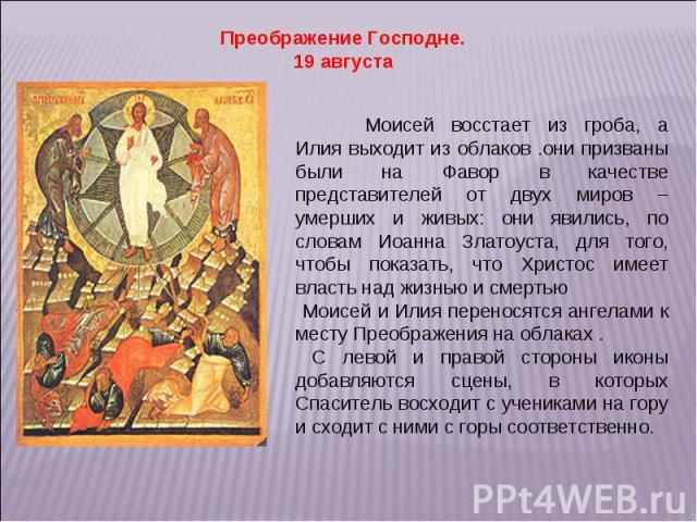 Преображение Господне. 19 августа Моисей восстает из гроба, а Илия выходит из облаков .они призваны были на Фавор в качестве представителей от двух миров – умерших и живых: они явились, по словам Иоанна Златоуста, для того, чтобы показать, что Христ…