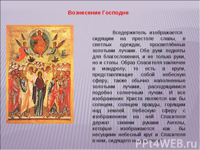 Вознесение Господне Вседержитель изображается сидящим на престоле славы, в светлых одеждах, просветлённых золотыми лучами. Обе руки подняты для благословения, и не только руки, но и стопы. Образ Спасителя заключен в мандролу, то есть в круги, предст…