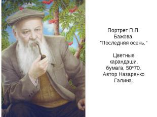 """Портрет П.П. Бажова. """"Последняя осень."""" Цветные карандаши, бумага, 50*70. Автор"""