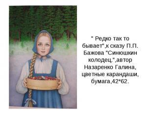 """"""" Редко так то бывает"""",к сказу П.П. Бажова """"Синюшкин колодец."""",автор Назаренко Г"""