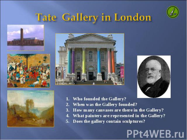 Tate Gallery in London Who founded the Gallery? When was the Gallery founded? How many canvases are there in the Gallery? What painters are represented in the Gallery? 5. Does the gallery contain sculptures?