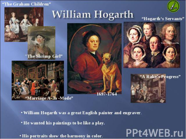 William Hogarth William Hogarth was a great English painter and engraver. He wanted his paintings to be like a play. His portraits show the harmony in color.