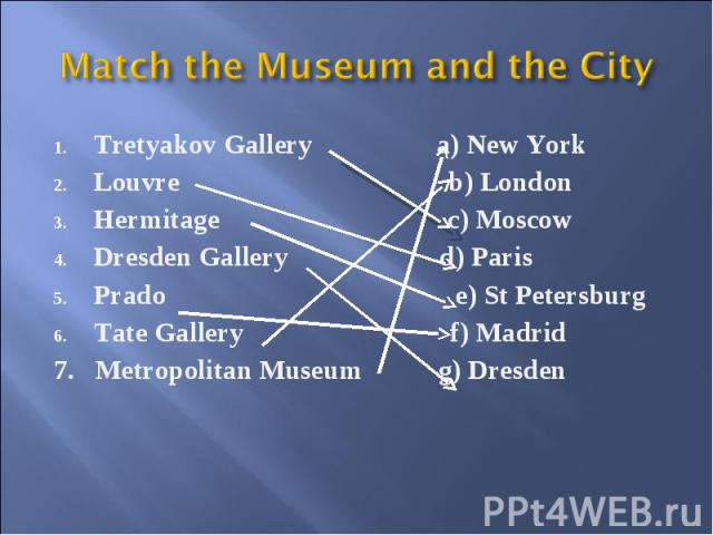 Match the Museum and the City Tretyakov Gallery a) New York Louvre b) London Hermitage c) Moscow Dresden Gallery d) Paris Prado e) St Petersburg Tate Gallery f) Madrid 7. Metropolitan Museum g) Dresden
