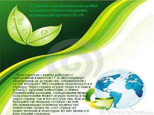 ICQ является централизованной службой мгновенного обмена сообщениями, использующ